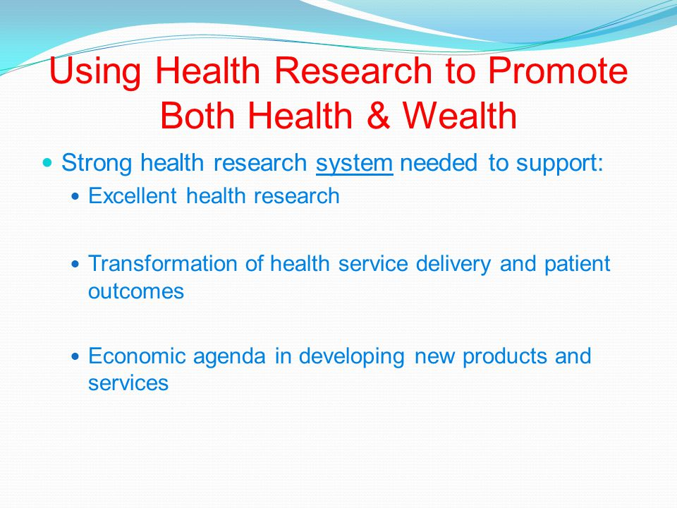 Using Health Research to Promote Both Health & Wealth Strong health research system needed to support: Excellent health research Transformation of health service delivery and patient outcomes Economic agenda in developing new products and services