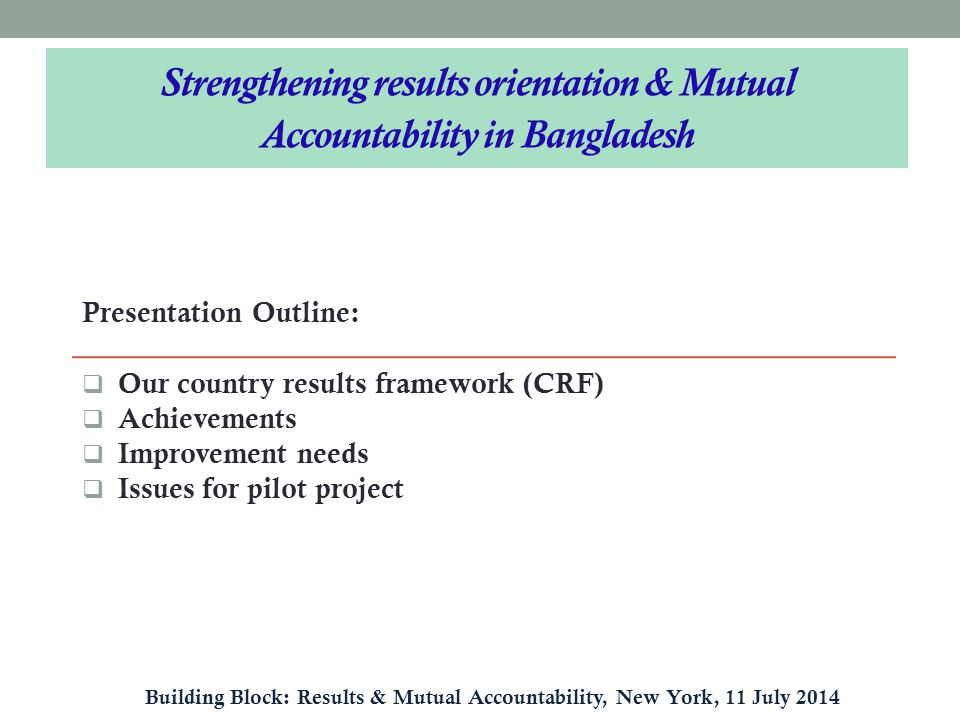 Presentation Outline:  Our country results framework (CRF)  Achievements  Improvement needs  Issues for pilot project Strengthening results orientation & Mutual Accountability in Bangladesh Building Block: Results & Mutual Accountability, New York, 11 July 2014