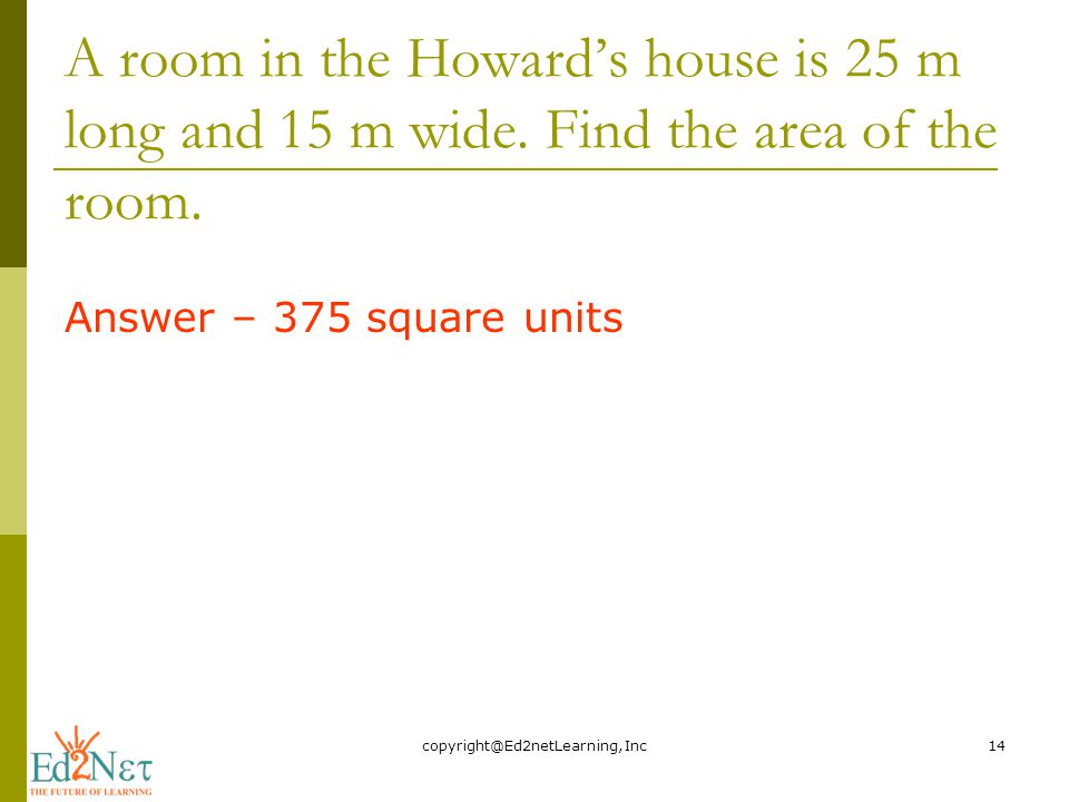 A room in the Howard's house is 25 m long and 15 m wide.
