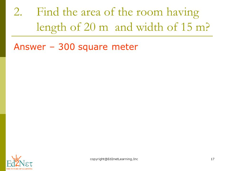 2.Find the area of the room having length of 20 m and width of 15 m.