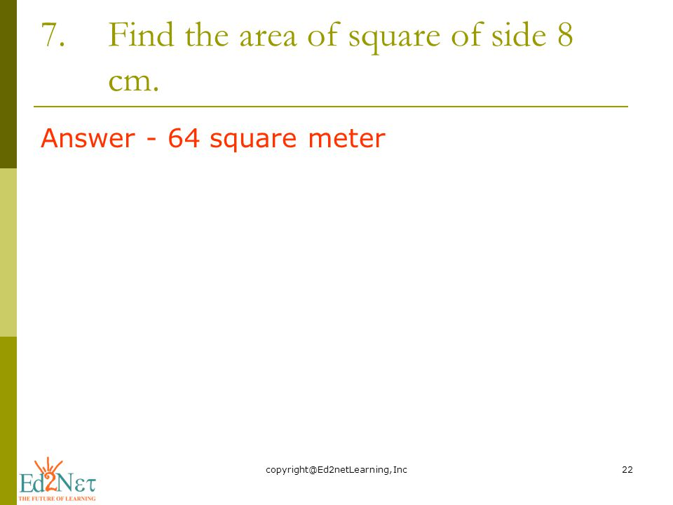 7.Find the area of square of side 8 cm. Answer - 64 square meter