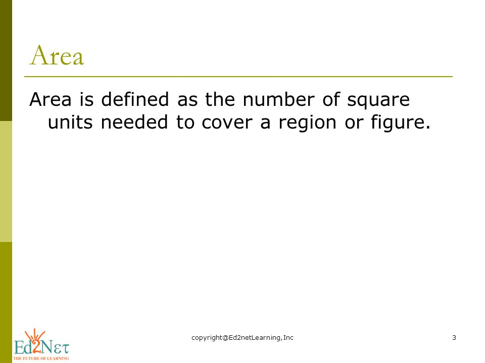 Area Area is defined as the number of square units needed to cover a region or figure.