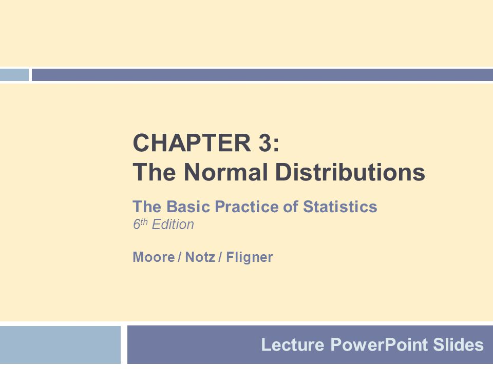 CHAPTER 3: The Normal Distributions Lecture PowerPoint Slides The Basic Practice of Statistics 6 th Edition Moore / Notz / Fligner