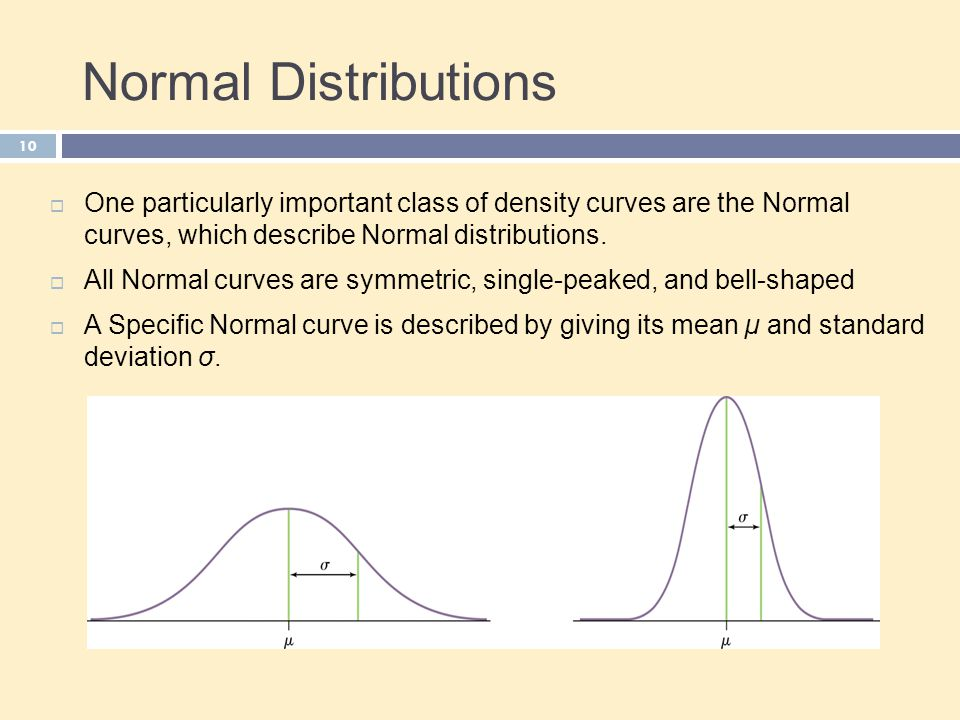 Normal Distributions 10  One particularly important class of density curves are the Normal curves, which describe Normal distributions.