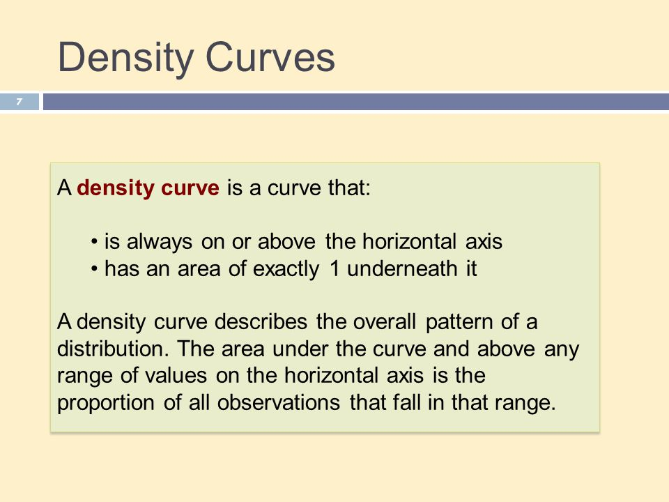 Density Curves 7 A density curve is a curve that: is always on or above the horizontal axis has an area of exactly 1 underneath it A density curve describes the overall pattern of a distribution.