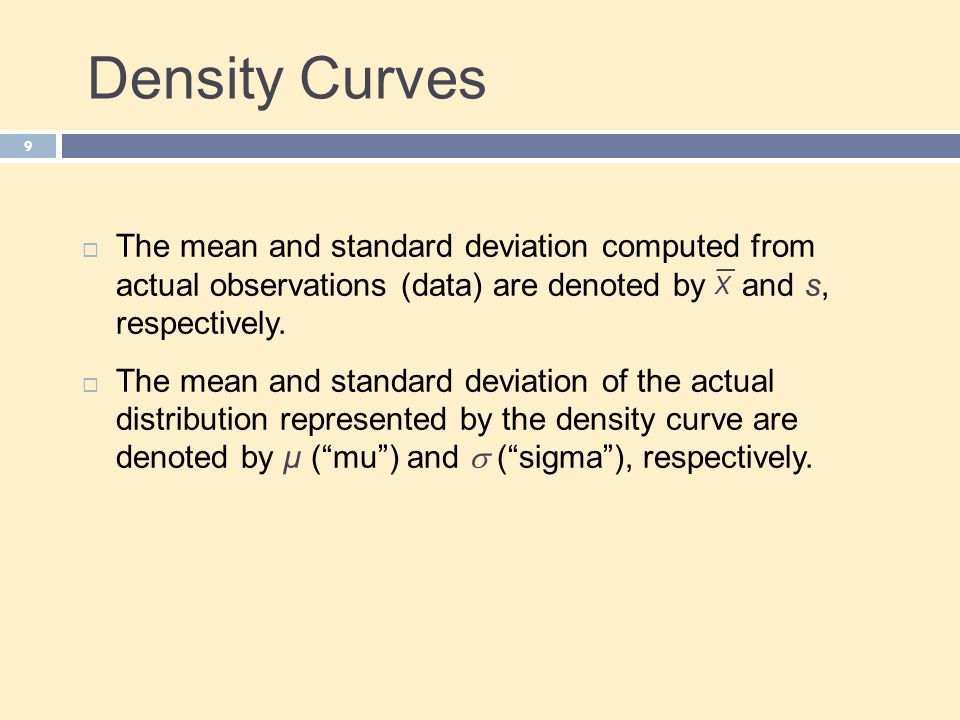 Density Curves 9  The mean and standard deviation computed from actual observations (data) are denoted by and s, respectively.