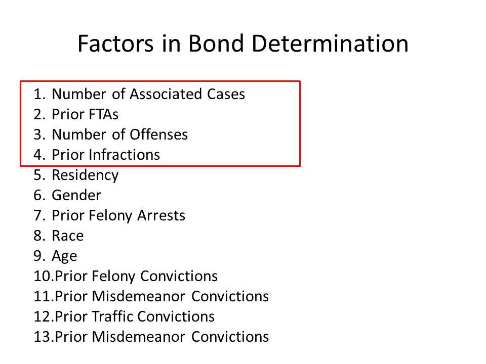 Factors in Bond Determination 1.Number of Associated Cases 2.Prior FTAs 3.Number of Offenses 4.Prior Infractions 5.Residency 6.Gender 7.Prior Felony Arrests 8.Race 9.Age 10.Prior Felony Convictions 11.Prior Misdemeanor Convictions 12.Prior Traffic Convictions 13.Prior Misdemeanor Convictions