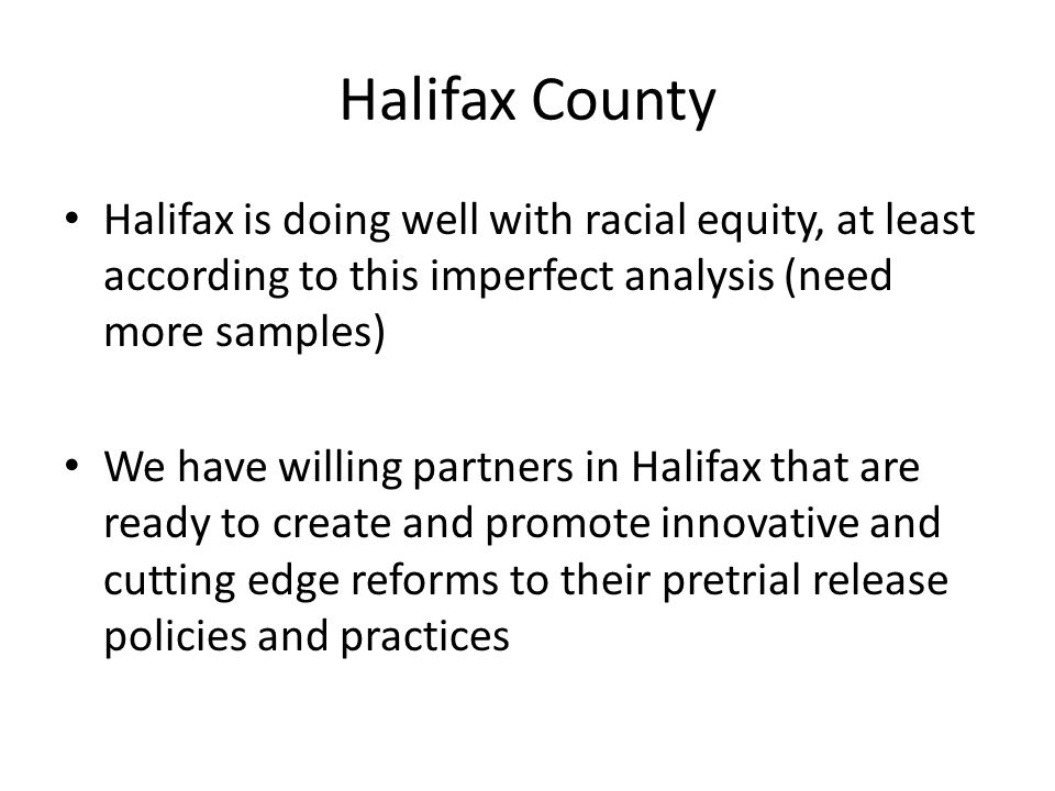 Halifax County Halifax is doing well with racial equity, at least according to this imperfect analysis (need more samples) We have willing partners in Halifax that are ready to create and promote innovative and cutting edge reforms to their pretrial release policies and practices