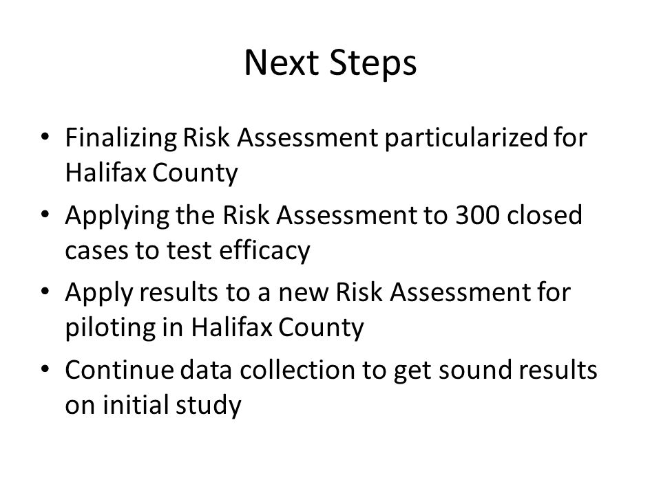 Next Steps Finalizing Risk Assessment particularized for Halifax County Applying the Risk Assessment to 300 closed cases to test efficacy Apply results to a new Risk Assessment for piloting in Halifax County Continue data collection to get sound results on initial study