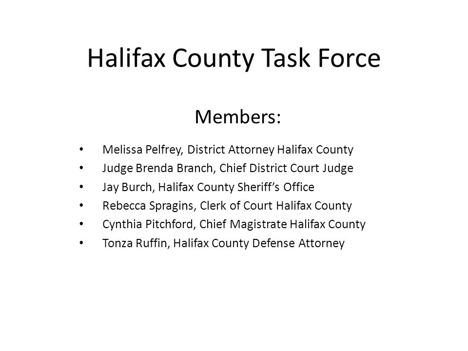 Halifax County Task Force Members: Melissa Pelfrey, District Attorney Halifax County Judge Brenda Branch, Chief District Court Judge Jay Burch, Halifax County Sheriff's Office Rebecca Spragins, Clerk of Court Halifax County Cynthia Pitchford, Chief Magistrate Halifax County Tonza Ruffin, Halifax County Defense Attorney