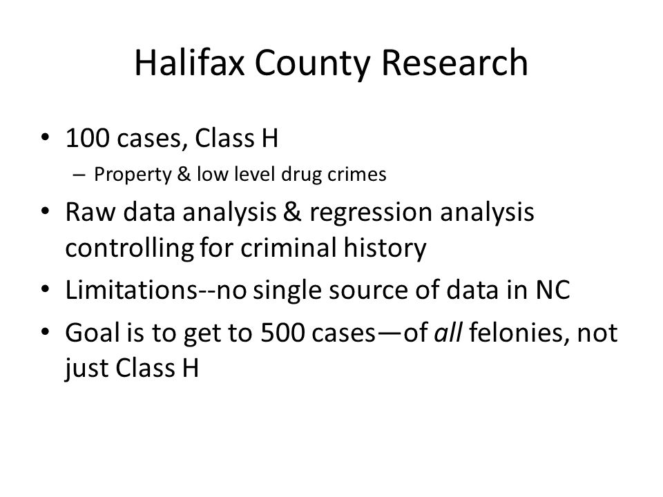 Halifax County Research 100 cases, Class H – Property & low level drug crimes Raw data analysis & regression analysis controlling for criminal history Limitations--no single source of data in NC Goal is to get to 500 cases—of all felonies, not just Class H