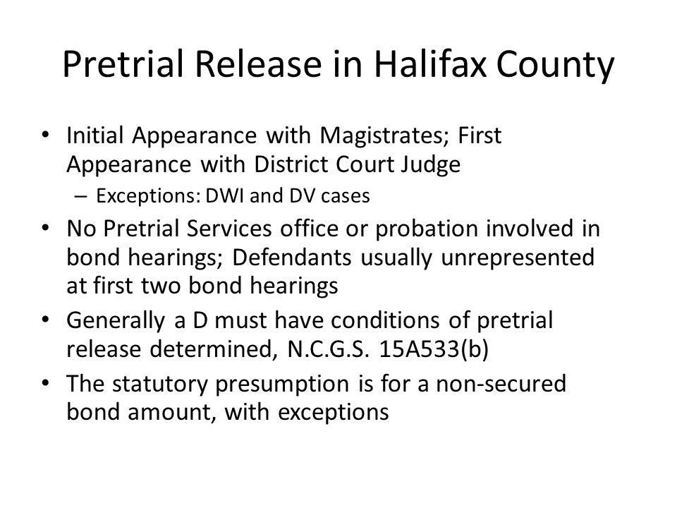 Pretrial Release in Halifax County Initial Appearance with Magistrates; First Appearance with District Court Judge – Exceptions: DWI and DV cases No Pretrial Services office or probation involved in bond hearings; Defendants usually unrepresented at first two bond hearings Generally a D must have conditions of pretrial release determined, N.C.G.S.