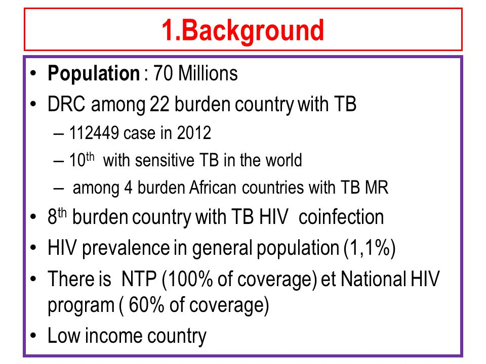 1.Background Population : 70 Millions DRC among 22 burden country with TB – case in 2012 – 10 th with sensitive TB in the world – among 4 burden African countries with TB MR 8 th burden country with TB HIV coinfection HIV prevalence in general population (1,1%) There is NTP (100% of coverage) et National HIV program ( 60% of coverage) Low income country