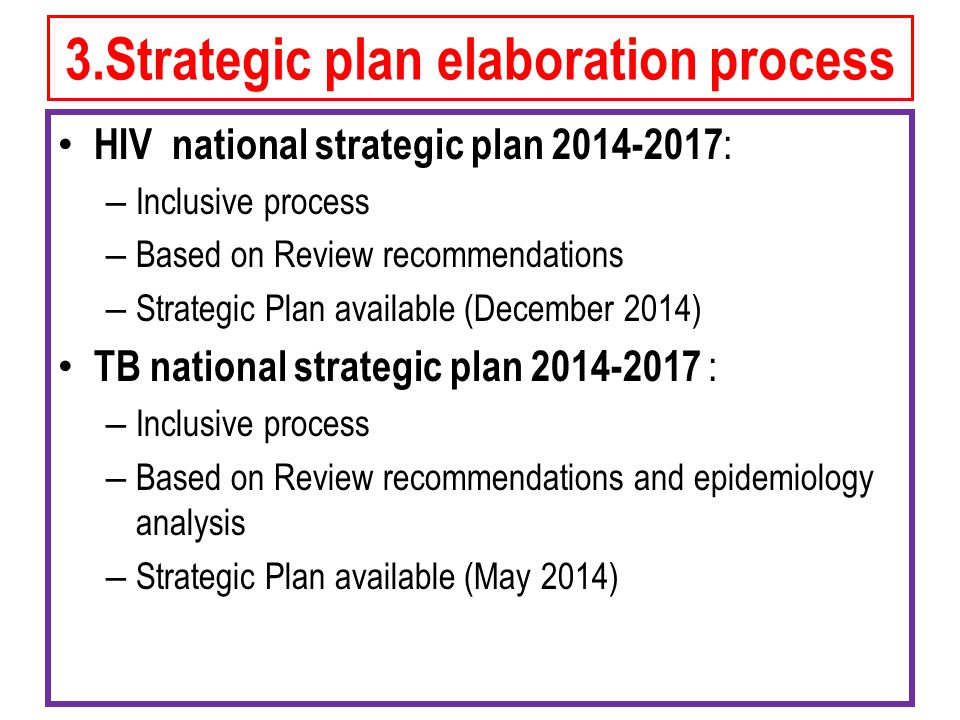 3.Strategic plan elaboration process HIV national strategic plan : – Inclusive process – Based on Review recommendations – Strategic Plan available (December 2014) TB national strategic plan : – Inclusive process – Based on Review recommendations and epidemiology analysis – Strategic Plan available (May 2014)