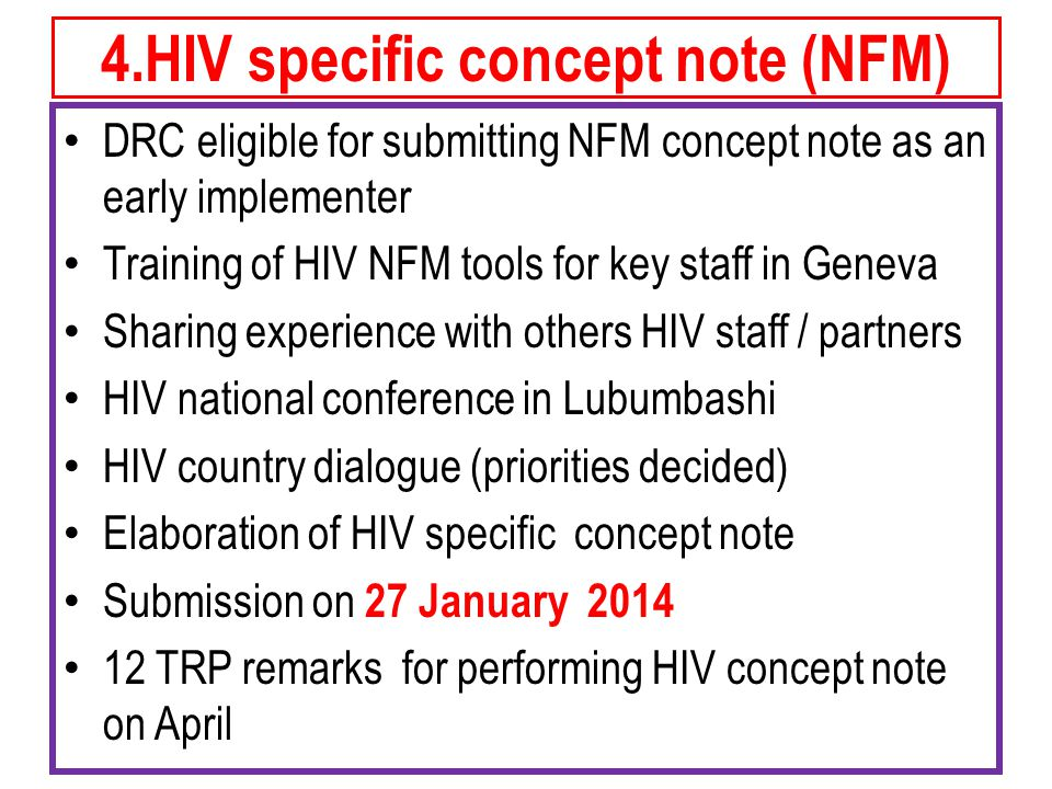 4.HIV specific concept note (NFM) DRC eligible for submitting NFM concept note as an early implementer Training of HIV NFM tools for key staff in Geneva Sharing experience with others HIV staff / partners HIV national conference in Lubumbashi HIV country dialogue (priorities decided) Elaboration of HIV specific concept note Submission on 27 January TRP remarks for performing HIV concept note on April