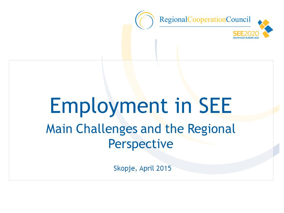 Employment in SEE Main Challenges and the Regional Perspective Skopje, April 2015