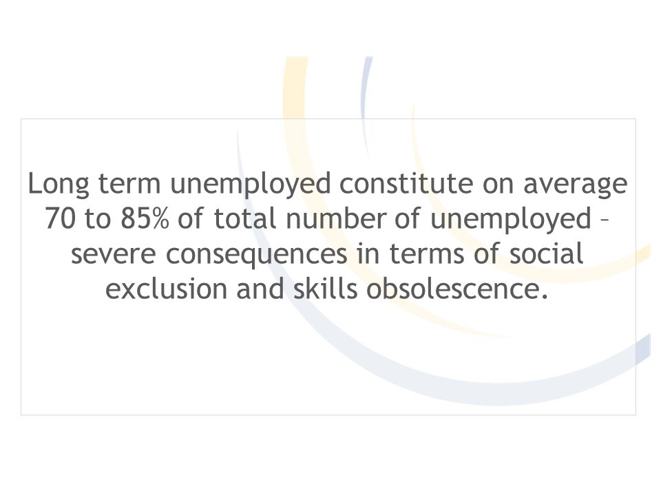 Long term unemployed constitute on average 70 to 85% of total number of unemployed – severe consequences in terms of social exclusion and skills obsolescence.