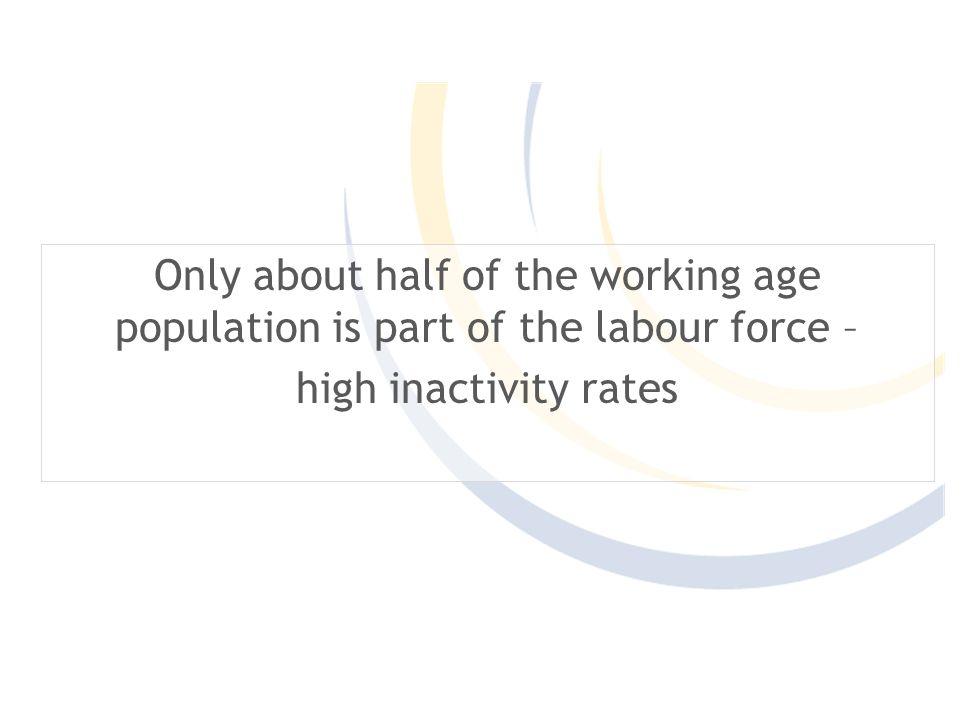 Only about half of the working age population is part of the labour force – high inactivity rates