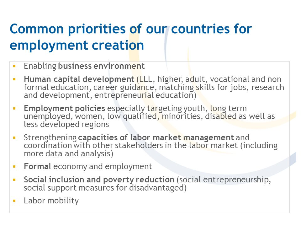 Common priorities of our countries for employment creation  Enabling business environment  Human capital development (LLL, higher, adult, vocational and non formal education, career guidance, matching skills for jobs, research and development, entrepreneurial education)  Employment policies especially targeting youth, long term unemployed, women, low qualified, minorities, disabled as well as less developed regions  Strengthening capacities of labor market management and coordination with other stakeholders in the labor market (including more data and analysis)  Formal economy and employment  Social inclusion and poverty reduction (social entrepreneurship, social support measures for disadvantaged)  Labor mobility