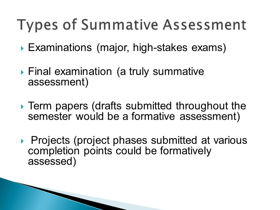  Examinations (major, high-stakes exams)  Final examination (a truly summative assessment)  Term papers (drafts submitted throughout the semester would be a formative assessment)  Projects (project phases submitted at various completion points could be formatively assessed)