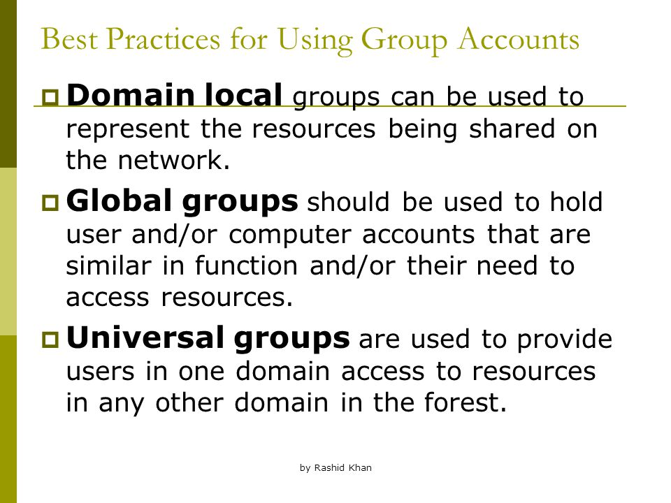 by Rashid Khan Best Practices for Using Group Accounts  Domain local groups can be used to represent the resources being shared on the network.
