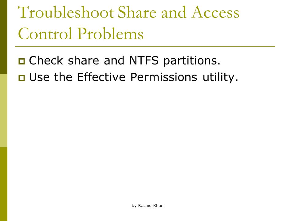 by Rashid Khan Troubleshoot Share and Access Control Problems  Check share and NTFS partitions.