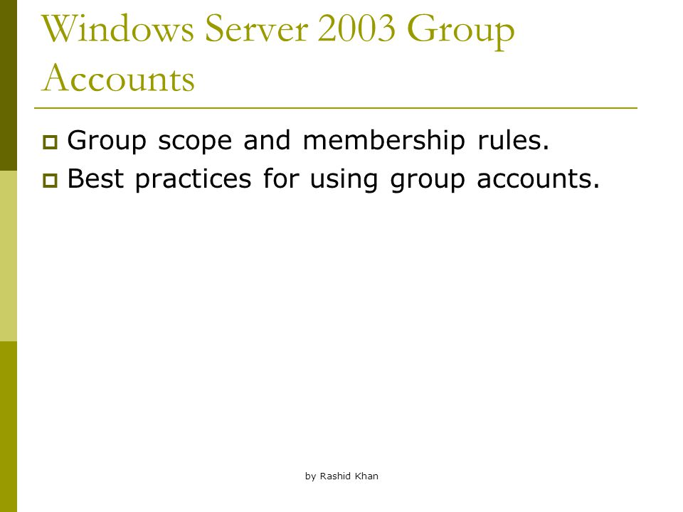 by Rashid Khan Windows Server 2003 Group Accounts  Group scope and membership rules.