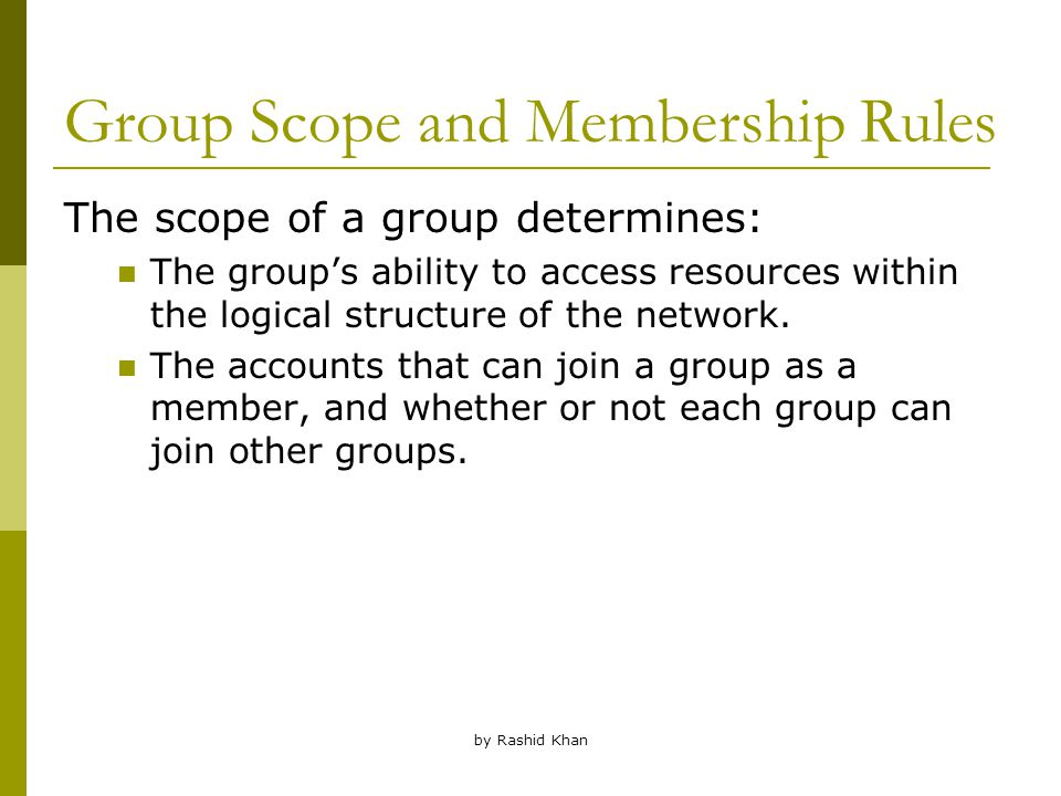 by Rashid Khan Group Scope and Membership Rules The scope of a group determines: The group's ability to access resources within the logical structure of the network.