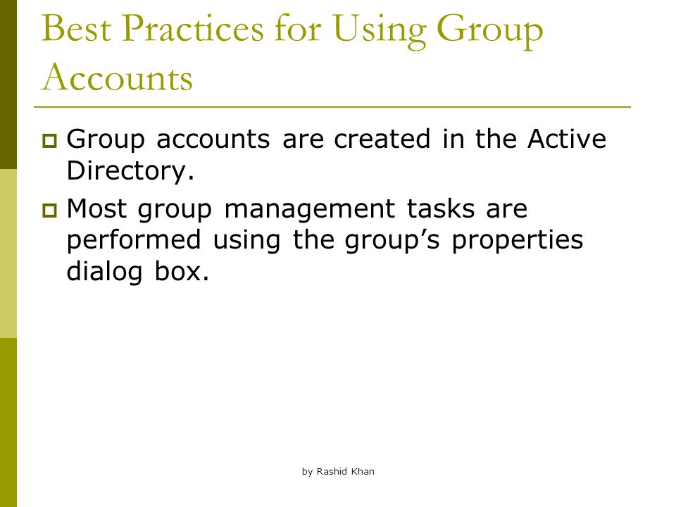 by Rashid Khan Best Practices for Using Group Accounts  Group accounts are created in the Active Directory.