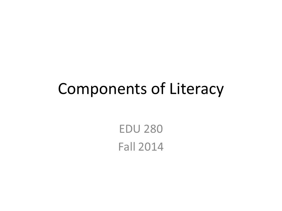 Components of Literacy EDU 280 Fall 2014
