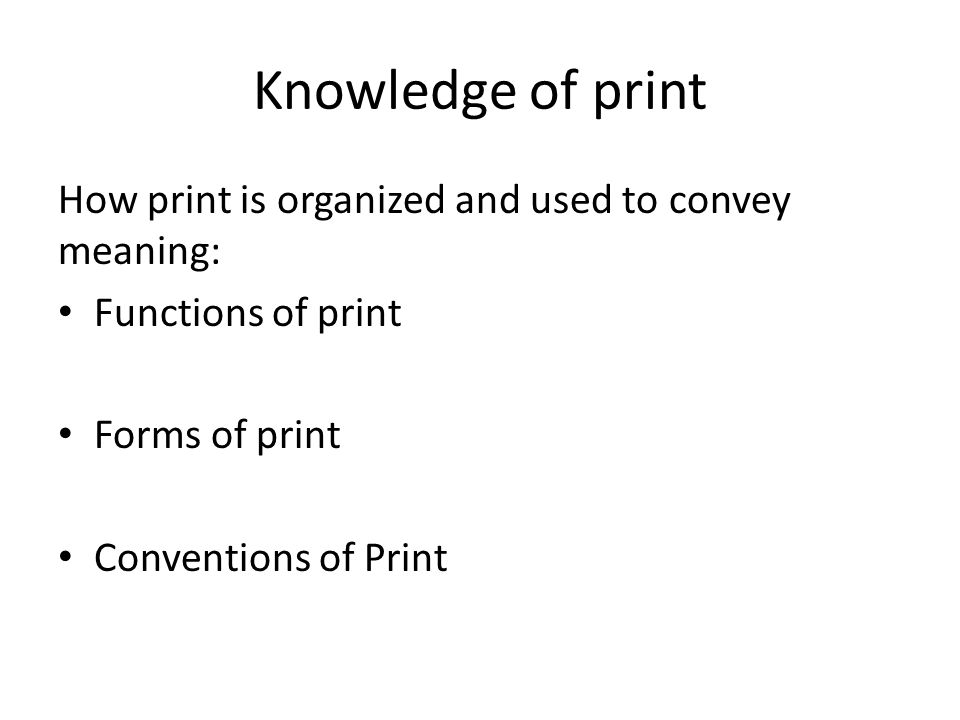 Knowledge of print How print is organized and used to convey meaning: Functions of print Forms of print Conventions of Print