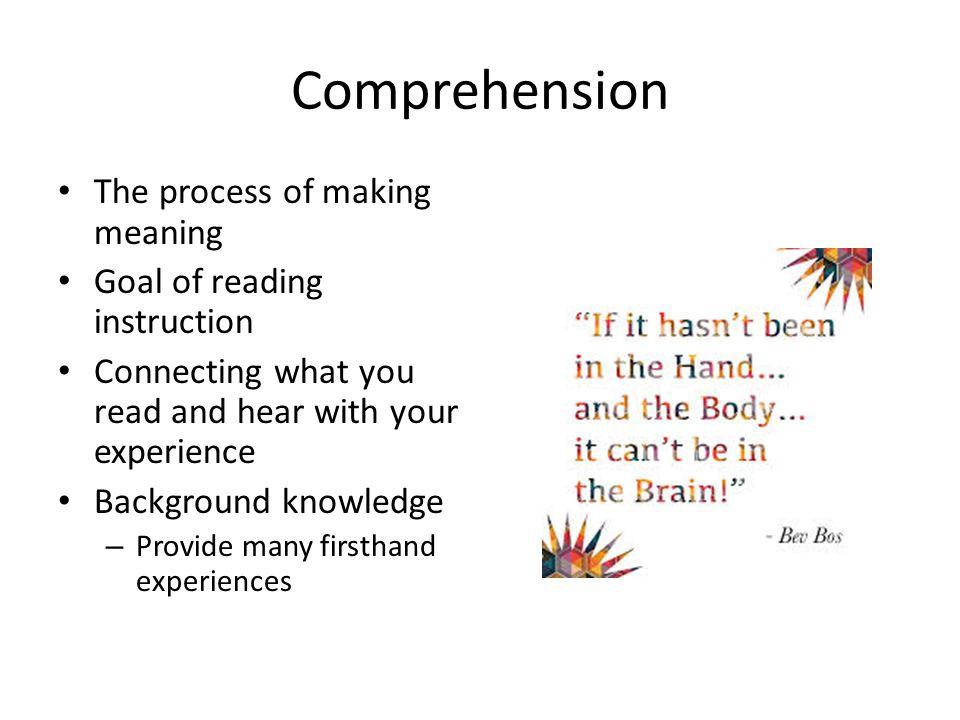 Comprehension The process of making meaning Goal of reading instruction Connecting what you read and hear with your experience Background knowledge – Provide many firsthand experiences