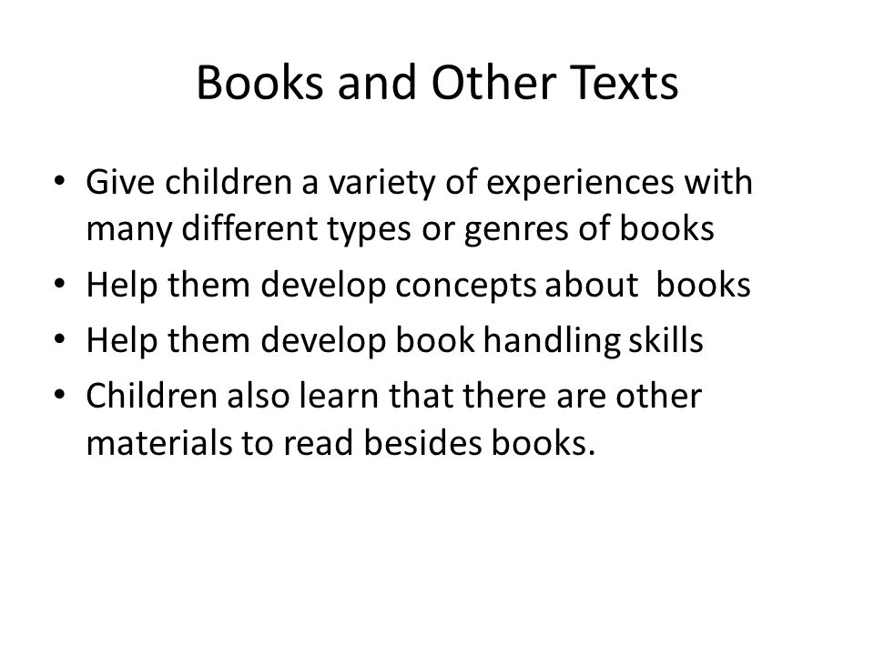 Books and Other Texts Give children a variety of experiences with many different types or genres of books Help them develop concepts about books Help them develop book handling skills Children also learn that there are other materials to read besides books.
