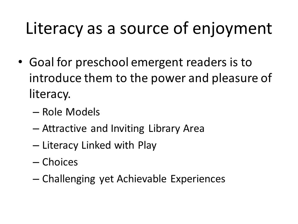Literacy as a source of enjoyment Goal for preschool emergent readers is to introduce them to the power and pleasure of literacy.