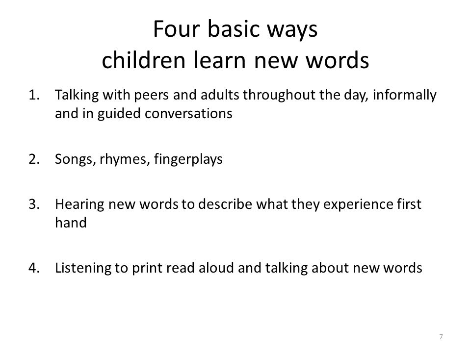 Four basic ways children learn new words 1.Talking with peers and adults throughout the day, informally and in guided conversations 2.Songs, rhymes, fingerplays 3.Hearing new words to describe what they experience first hand 4.Listening to print read aloud and talking about new words 7
