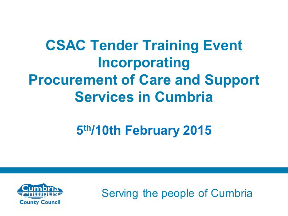 Serving the people of Cumbria Do not use fonts other than Arial for your presentations CSAC Tender Training Event Incorporating Procurement of Care and Support Services in Cumbria 5 th /10th February 2015