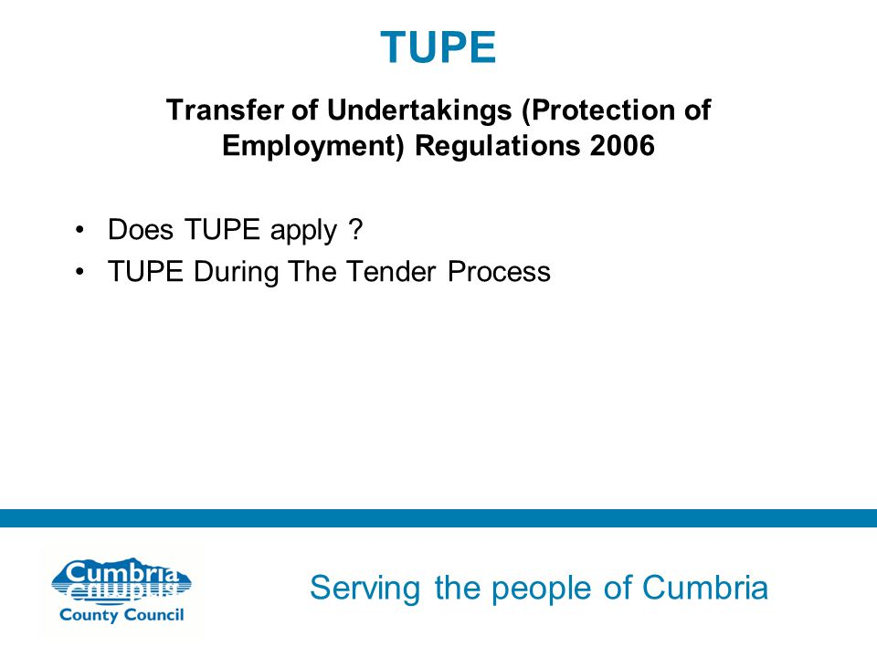 Serving the people of Cumbria Do not use fonts other than Arial for your presentations TUPE Transfer of Undertakings (Protection of Employment) Regulations 2006 Does TUPE apply .
