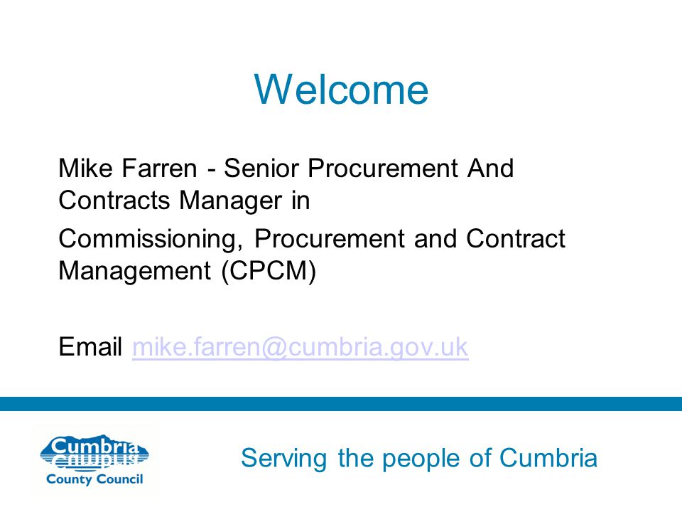 Serving the people of Cumbria Do not use fonts other than Arial for your presentations Welcome Mike Farren - Senior Procurement And Contracts Manager in Commissioning, Procurement and Contract Management (CPCM)