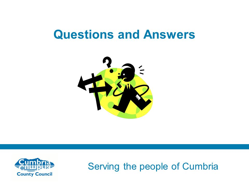 Serving the people of Cumbria Do not use fonts other than Arial for your presentations Questions and Answers