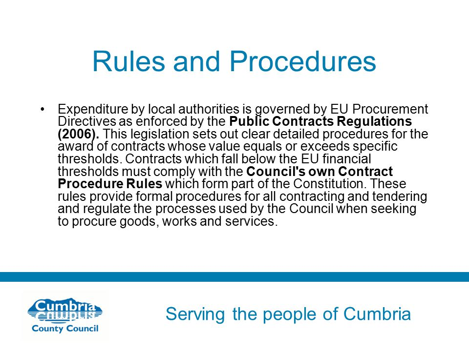Serving the people of Cumbria Do not use fonts other than Arial for your presentations Rules and Procedures Expenditure by local authorities is governed by EU Procurement Directives as enforced by the Public Contracts Regulations (2006).
