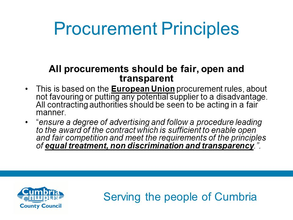 Serving the people of Cumbria Do not use fonts other than Arial for your presentations Procurement Principles All procurements should be fair, open and transparent This is based on the European Union procurement rules, about not favouring or putting any potential supplier to a disadvantage.