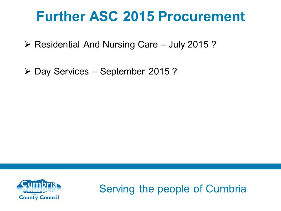 Serving the people of Cumbria Do not use fonts other than Arial for your presentations Further ASC 2015 Procurement  Residential And Nursing Care – July