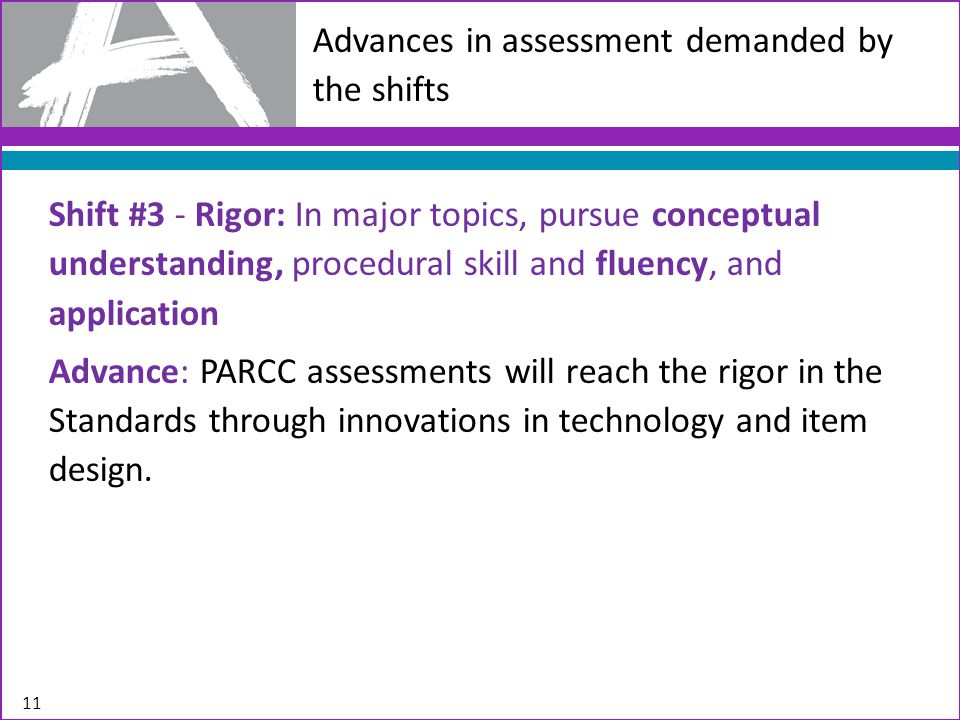 Advances in assessment demanded by the shifts Shift #3 - Rigor: In major topics, pursue conceptual understanding, procedural skill and fluency, and application Advance: PARCC assessments will reach the rigor in the Standards through innovations in technology and item design.