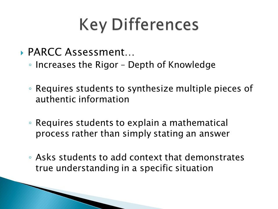  PARCC Assessment… ◦ Increases the Rigor – Depth of Knowledge ◦ Requires students to synthesize multiple pieces of authentic information ◦ Requires students to explain a mathematical process rather than simply stating an answer ◦ Asks students to add context that demonstrates true understanding in a specific situation