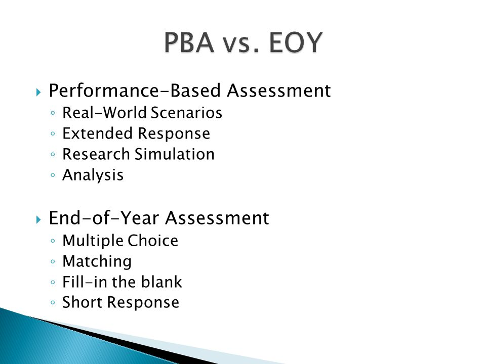  Performance-Based Assessment ◦ Real-World Scenarios ◦ Extended Response ◦ Research Simulation ◦ Analysis  End-of-Year Assessment ◦ Multiple Choice ◦ Matching ◦ Fill-in the blank ◦ Short Response
