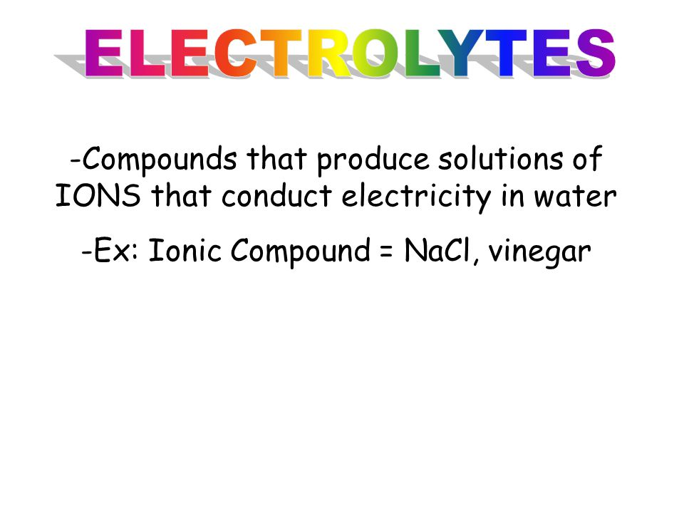 -Compounds that produce solutions of IONS that conduct electricity in water -Ex: Ionic Compound = NaCl, vinegar