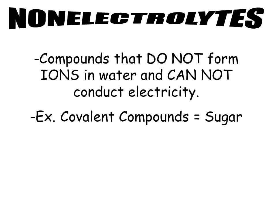 -Compounds that DO NOT form IONS in water and CAN NOT conduct electricity.