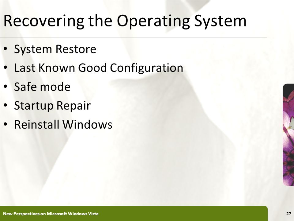 XP Recovering the Operating System System Restore Last Known Good Configuration Safe mode Startup Repair Reinstall Windows New Perspectives on Microsoft Windows Vista27