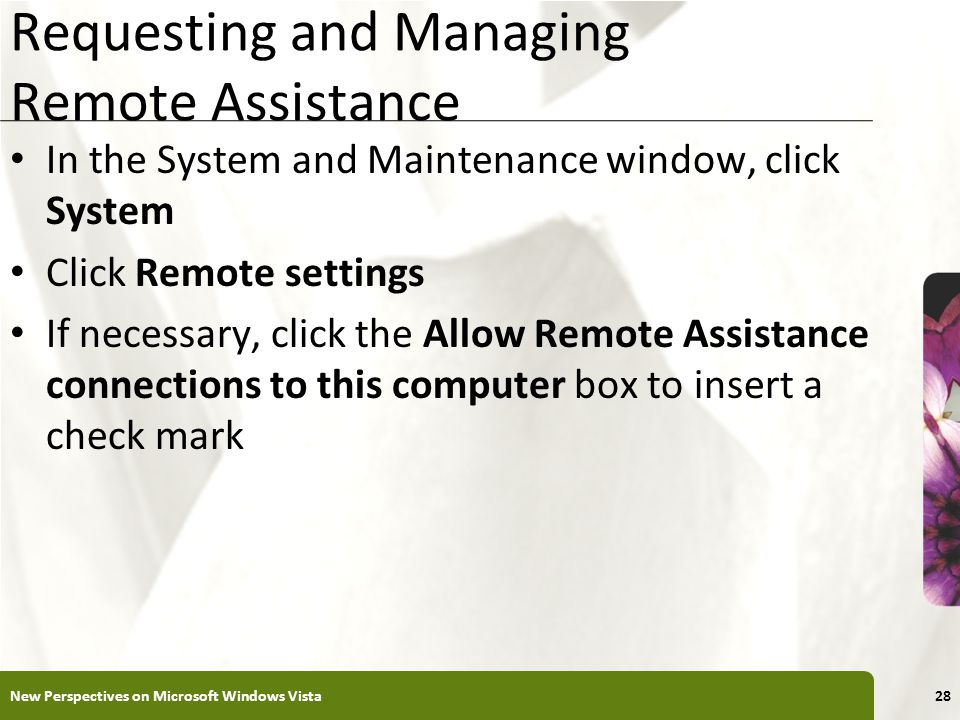 XP Requesting and Managing Remote Assistance In the System and Maintenance window, click System Click Remote settings If necessary, click the Allow Remote Assistance connections to this computer box to insert a check mark New Perspectives on Microsoft Windows Vista28