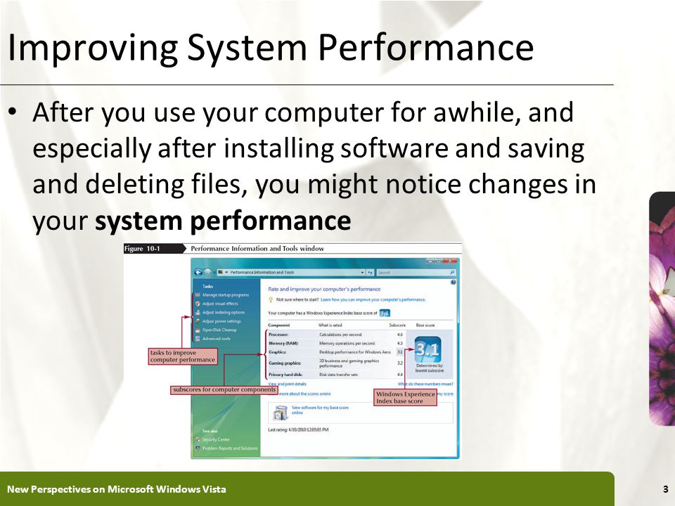 XP Improving System Performance After you use your computer for awhile, and especially after installing software and saving and deleting files, you might notice changes in your system performance New Perspectives on Microsoft Windows Vista3